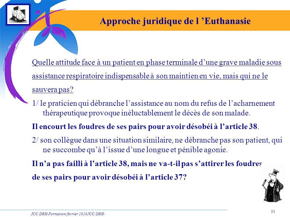 JCC/DRH-Formation/fevrier 2010JCC/DRH- Formation/2009 35 Approche juridique de l Euthanasie Quelle attitude face à un patient en phase terminale dune