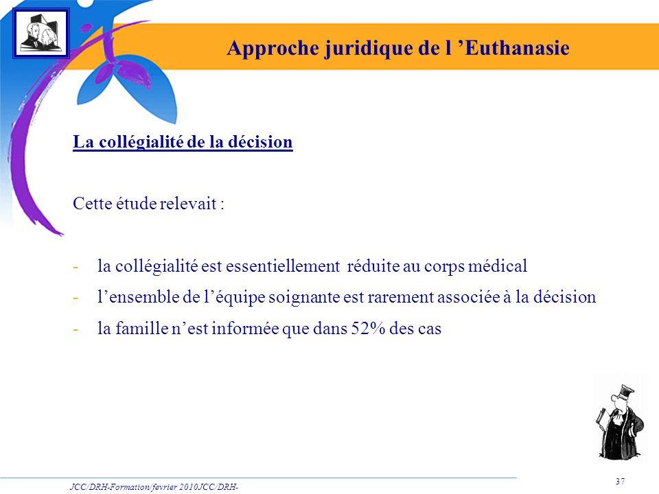 JCC/DRH-Formation/fevrier 2010JCC/DRH- Formation/2009 37 Approche juridique de l Euthanasie La collégialité de la décision Cette étude relevait : -la