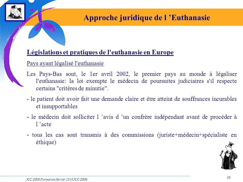 JCC/DRH-Formation/fevrier 2010JCC/DRH- Formation/2009 38 Approche juridique de l Euthanasie Législations et pratiques de l'euthanasie en Europe Pays a