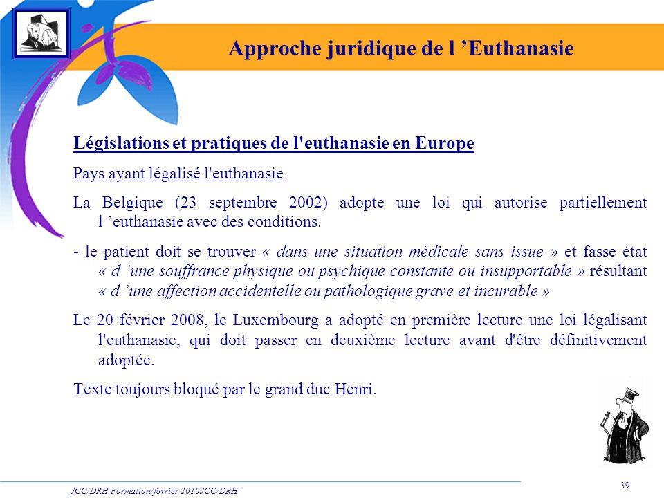 JCC/DRH-Formation/fevrier 2010JCC/DRH- Formation/2009 39 Approche juridique de l Euthanasie Législations et pratiques de l'euthanasie en Europe Pays a