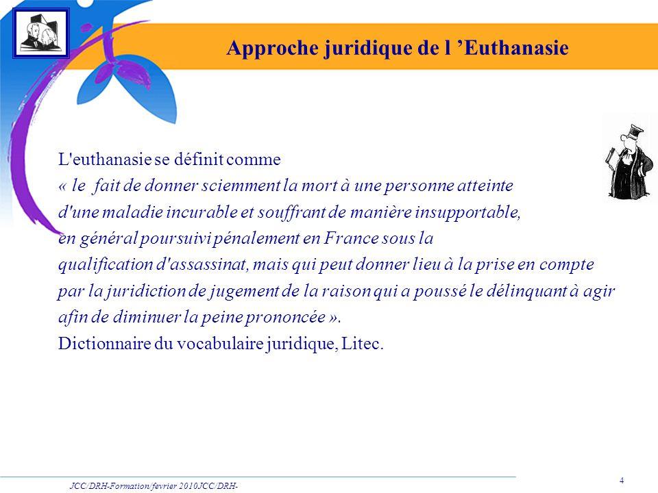 JCC/DRH-Formation/fevrier 2010JCC/DRH- Formation/2009 4 Approche juridique de l Euthanasie L'euthanasie se définit comme « le fait de donner sciemment