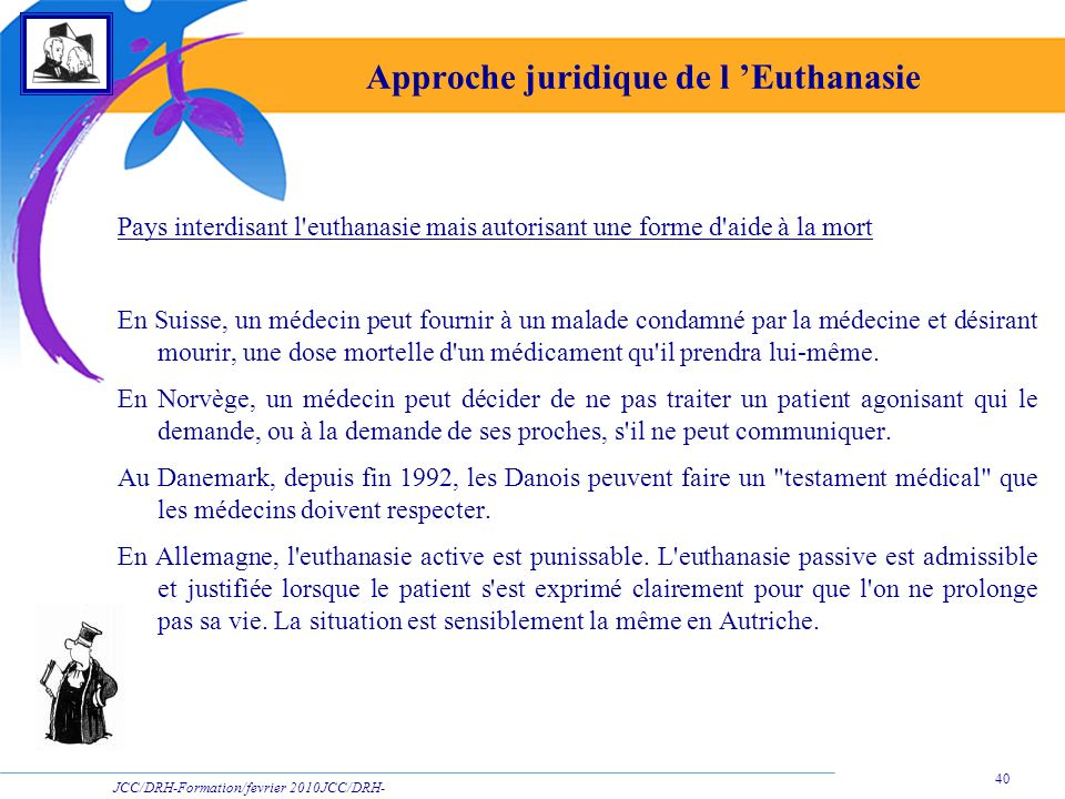 JCC/DRH-Formation/fevrier 2010JCC/DRH- Formation/2009 40 Approche juridique de l Euthanasie Pays interdisant l'euthanasie mais autorisant une forme d'