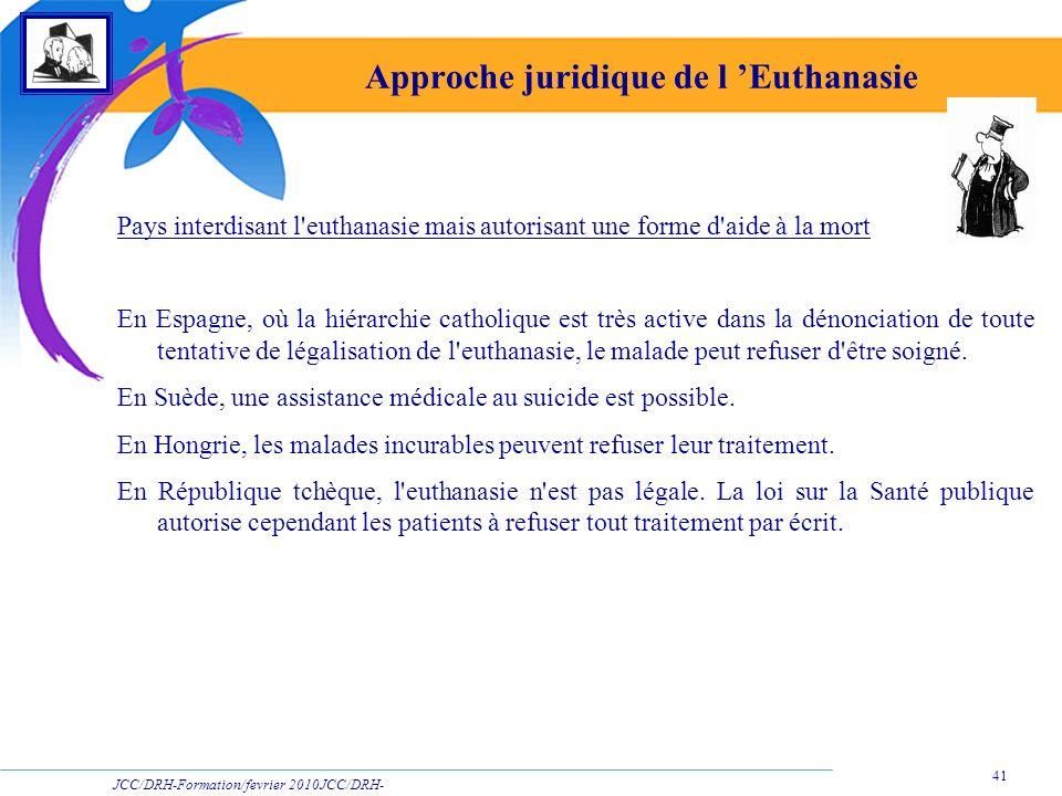 JCC/DRH-Formation/fevrier 2010JCC/DRH- Formation/2009 41 Approche juridique de l Euthanasie Pays interdisant l'euthanasie mais autorisant une forme d'