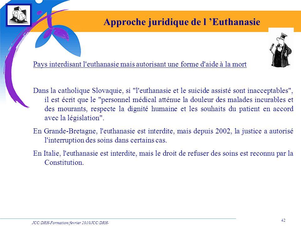 JCC/DRH-Formation/fevrier 2010JCC/DRH- Formation/2009 42 Approche juridique de l Euthanasie Pays interdisant l'euthanasie mais autorisant une forme d'