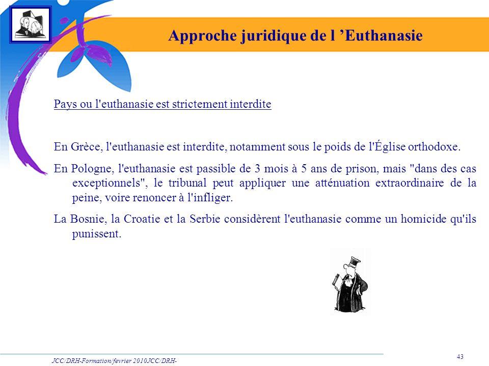 JCC/DRH-Formation/fevrier 2010JCC/DRH- Formation/2009 43 Approche juridique de l Euthanasie Pays ou l'euthanasie est strictement interdite En Grèce, l