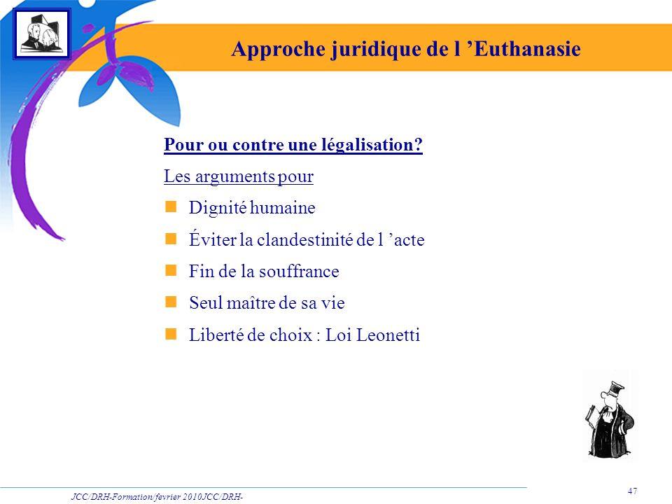 JCC/DRH-Formation/fevrier 2010JCC/DRH- Formation/2009 47 Approche juridique de l Euthanasie Pour ou contre une légalisation? Les arguments pour Dignit