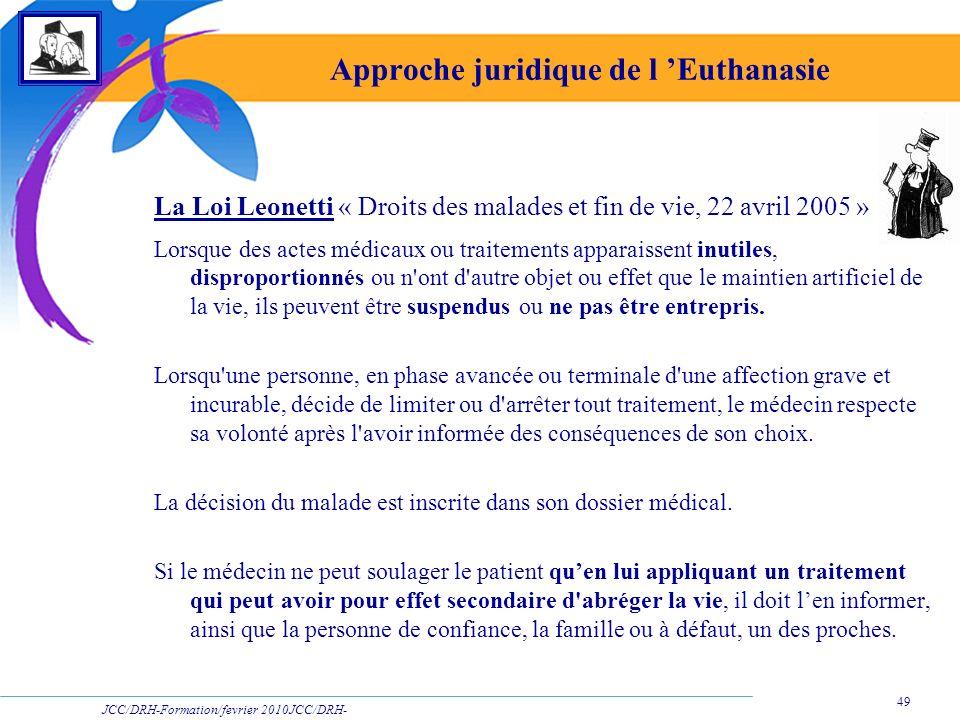 JCC/DRH-Formation/fevrier 2010JCC/DRH- Formation/2009 49 Approche juridique de l Euthanasie La Loi Leonetti « Droits des malades et fin de vie, 22 avr