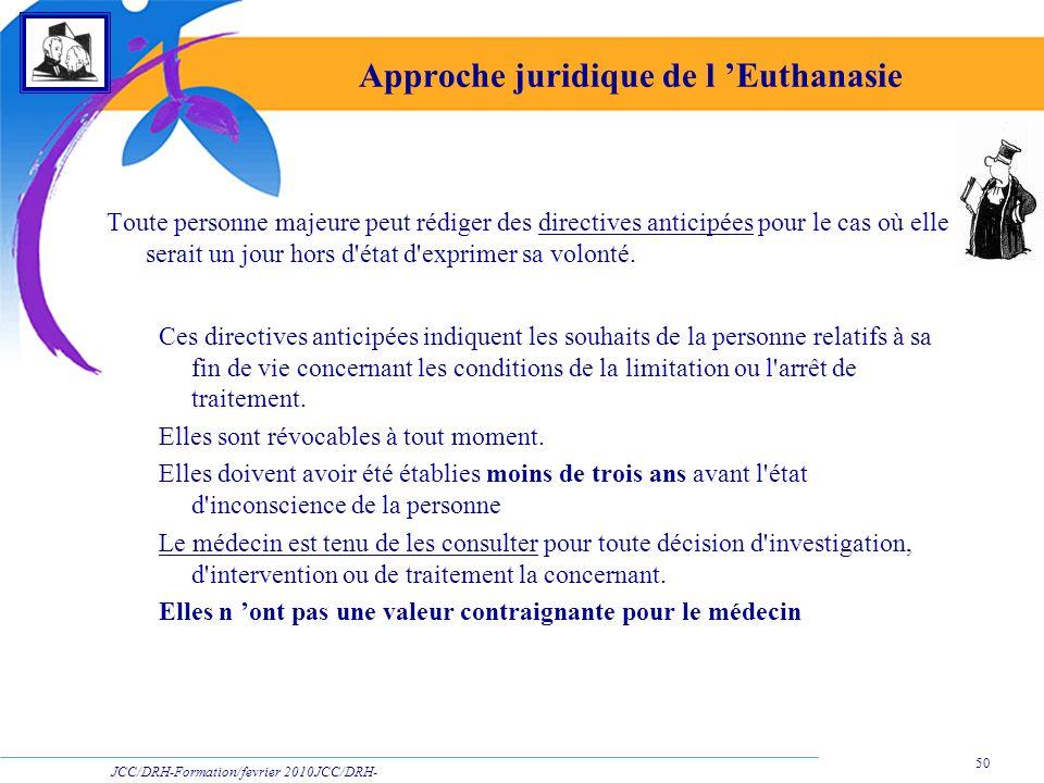 JCC/DRH-Formation/fevrier 2010JCC/DRH- Formation/2009 50 Approche juridique de l Euthanasie Toute personne majeure peut rédiger des directives anticip