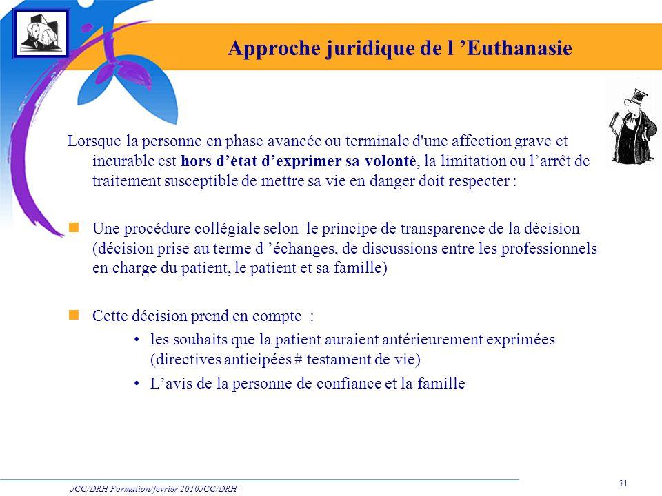 JCC/DRH-Formation/fevrier 2010JCC/DRH- Formation/2009 51 Approche juridique de l Euthanasie Lorsque la personne en phase avancée ou terminale d'une af