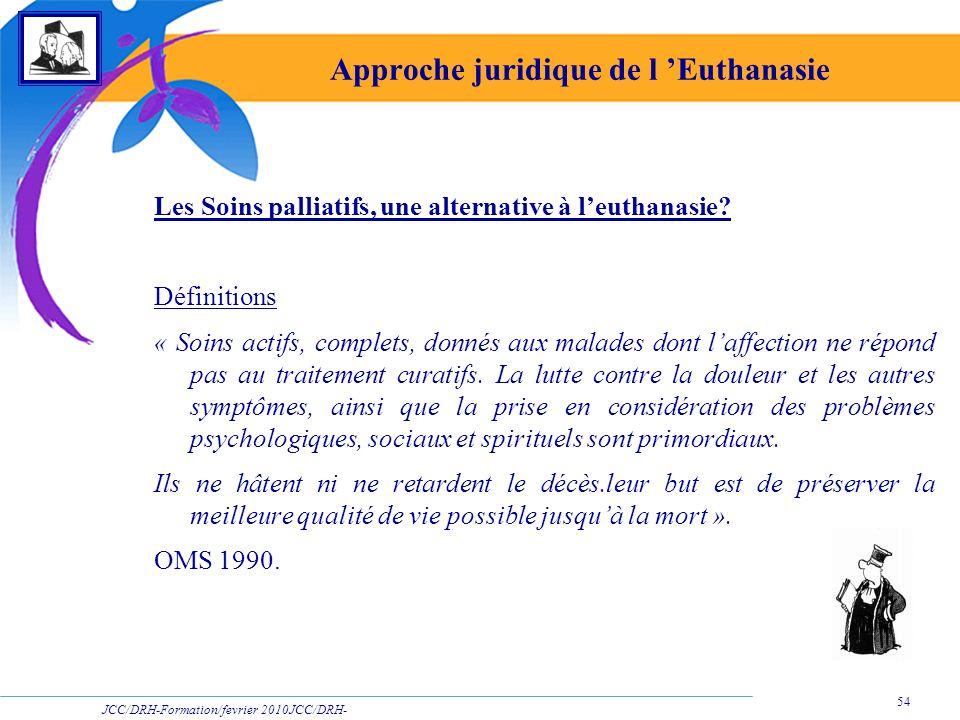 JCC/DRH-Formation/fevrier 2010JCC/DRH- Formation/2009 54 Approche juridique de l Euthanasie Les Soins palliatifs, une alternative à leuthanasie? Défin