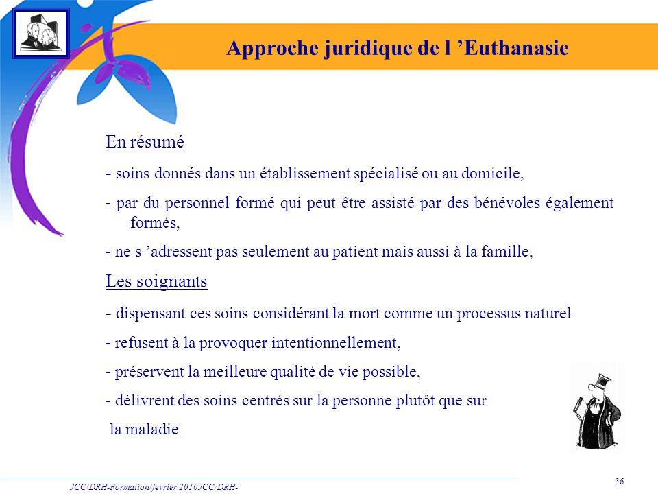 JCC/DRH-Formation/fevrier 2010JCC/DRH- Formation/2009 56 Approche juridique de l Euthanasie En résumé - soins donnés dans un établissement spécialisé