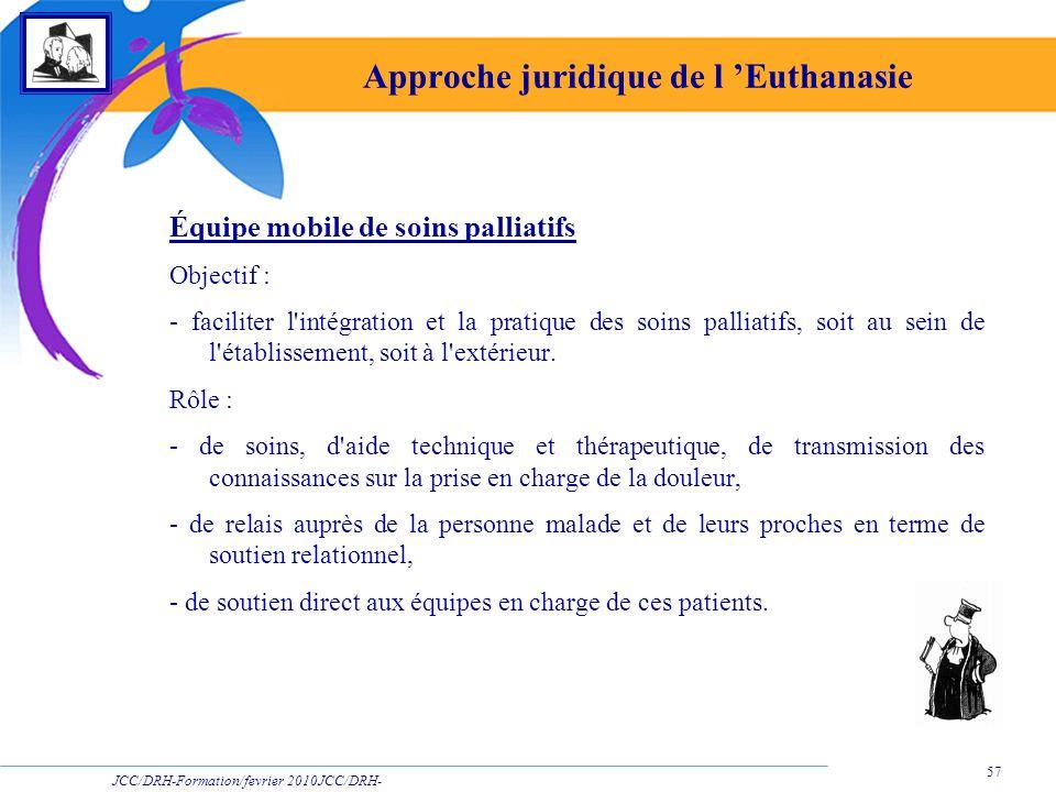 JCC/DRH-Formation/fevrier 2010JCC/DRH- Formation/2009 57 Approche juridique de l Euthanasie Équipe mobile de soins palliatifs Objectif : - faciliter l