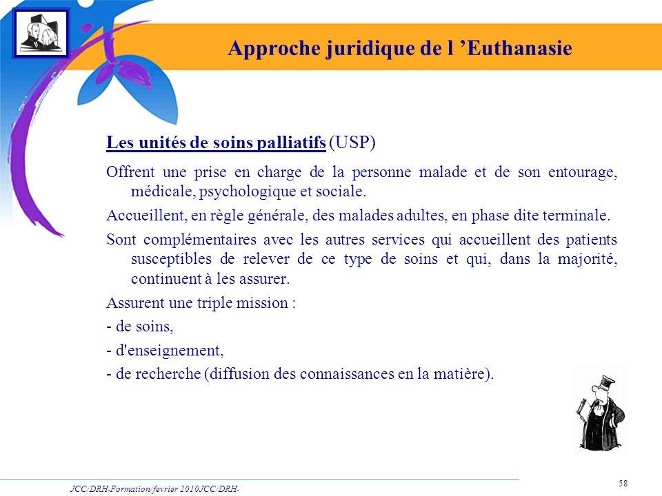 JCC/DRH-Formation/fevrier 2010JCC/DRH- Formation/2009 58 Approche juridique de l Euthanasie Les unités de soins palliatifs (USP) Offrent une prise en