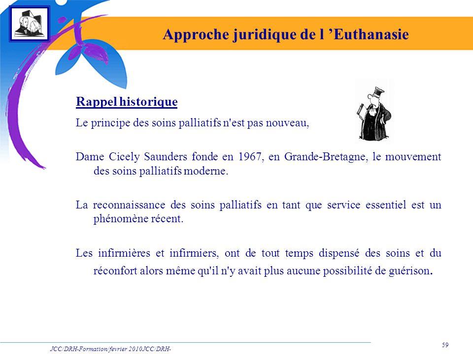 JCC/DRH-Formation/fevrier 2010JCC/DRH- Formation/2009 59 Approche juridique de l Euthanasie Rappel historique Le principe des soins palliatifs n'est p
