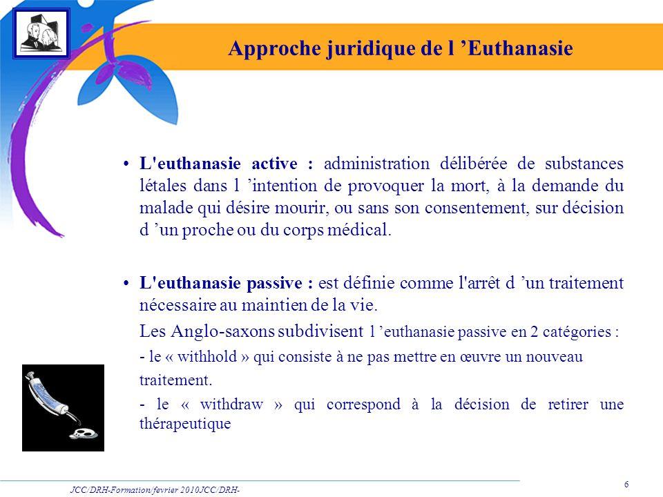 JCC/DRH-Formation/fevrier 2010JCC/DRH- Formation/2009 6 Approche juridique de l Euthanasie L'euthanasie active : administration délibérée de substance