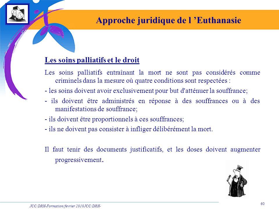 JCC/DRH-Formation/fevrier 2010JCC/DRH- Formation/2009 60 Approche juridique de l Euthanasie Les soins palliatifs et le droit Les soins palliatifs entr