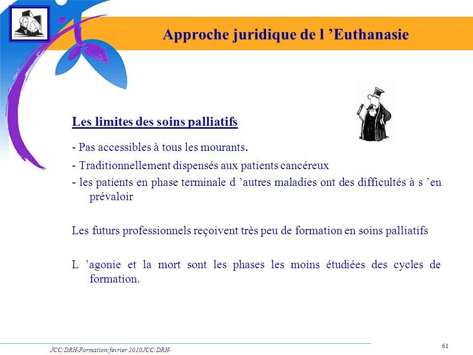 JCC/DRH-Formation/fevrier 2010JCC/DRH- Formation/2009 61 Approche juridique de l Euthanasie Les limites des soins palliatifs - Pas accessibles à tous
