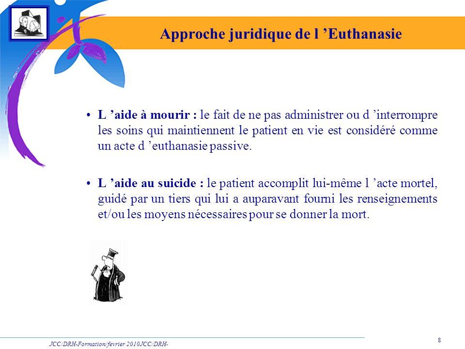 JCC/DRH-Formation/fevrier 2010JCC/DRH- Formation/2009 8 Approche juridique de l Euthanasie L aide à mourir : le fait de ne pas administrer ou d interr