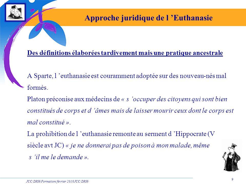 JCC/DRH-Formation/fevrier 2010JCC/DRH- Formation/2009 9 Approche juridique de l Euthanasie Des définitions élaborées tardivement mais une pratique anc