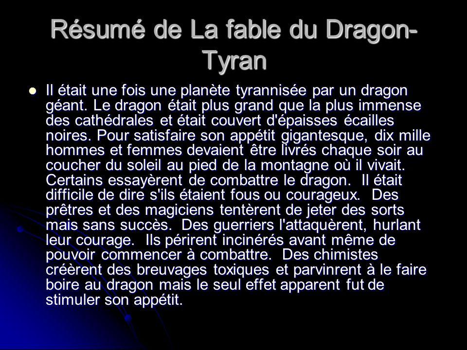 Résumé de La fable du Dragon- Tyran Il était une fois une planète tyrannisée par un dragon géant. Le dragon était plus grand que la plus immense des c