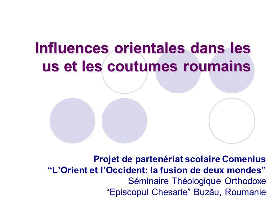 Influences orientales dans les us et les coutumes roumains Projet de partenériat scolaire Comenius LOrient et lOccident: la fusion de deux mondes Sémi