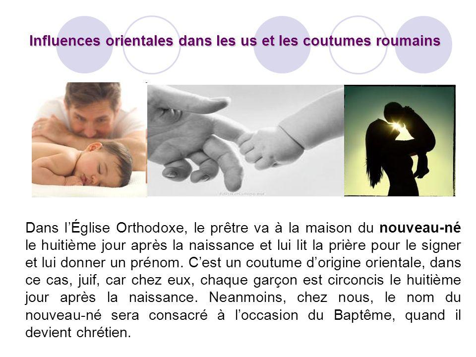 Influences orientales dans les us et les coutumes roumains Dans lÉglise Orthodoxe, le prêtre va à la maison du nouveau-né le huitième jour après la na
