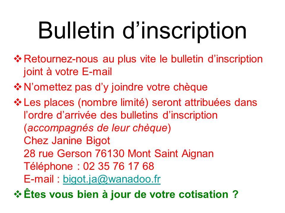 Bulletin dinscription Retournez-nous au plus vite le bulletin dinscription joint à votre E-mail Nomettez pas dy joindre votre chèque Les places (nombre limité) seront attribuées dans lordre darrivée des bulletins dinscription (accompagnés de leur chèque) Chez Janine Bigot 28 rue Gerson 76130 Mont Saint Aignan Téléphone : 02 35 76 17 68 E-mail : bigot.ja@wanadoo.frbigot.ja@wanadoo.fr Êtes vous bien à jour de votre cotisation