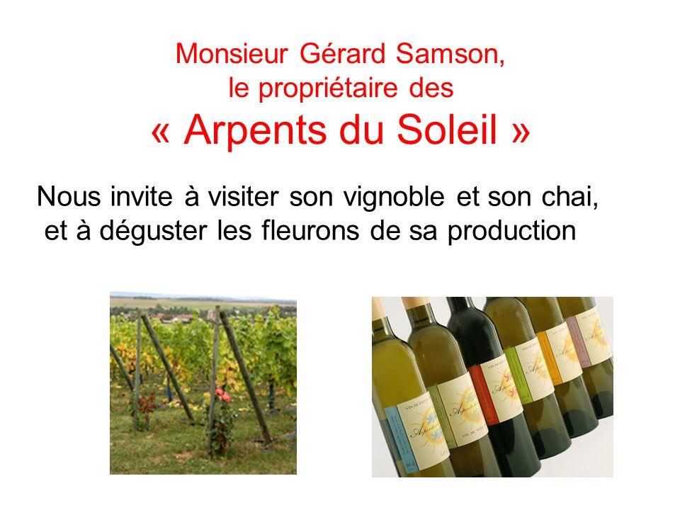 Monsieur Gérard Samson, le propriétaire des « Arpents du Soleil » Nous invite à visiter son vignoble et son chai, et à déguster les fleurons de sa production
