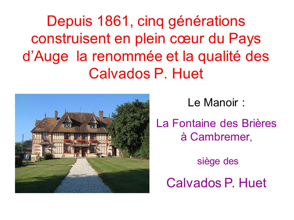 Depuis 1861, cinq générations construisent en plein cœur du Pays dAuge la renommée et la qualité des Calvados P. Huet Le Manoir : La Fontaine des Briè