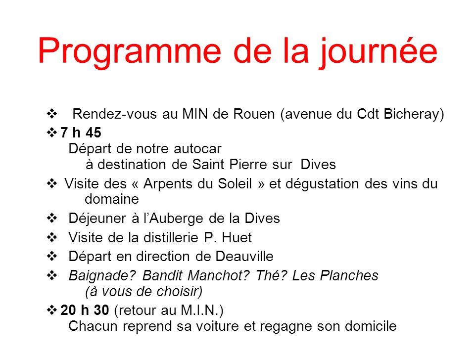 Programme de la journée Rendez-vous au MIN de Rouen (avenue du Cdt Bicheray) 7 h 45 Départ de notre autocar à destination de Saint Pierre sur Dives Visite des « Arpents du Soleil » et dégustation des vins du domaine Déjeuner à lAuberge de la Dives Visite de la distillerie P.