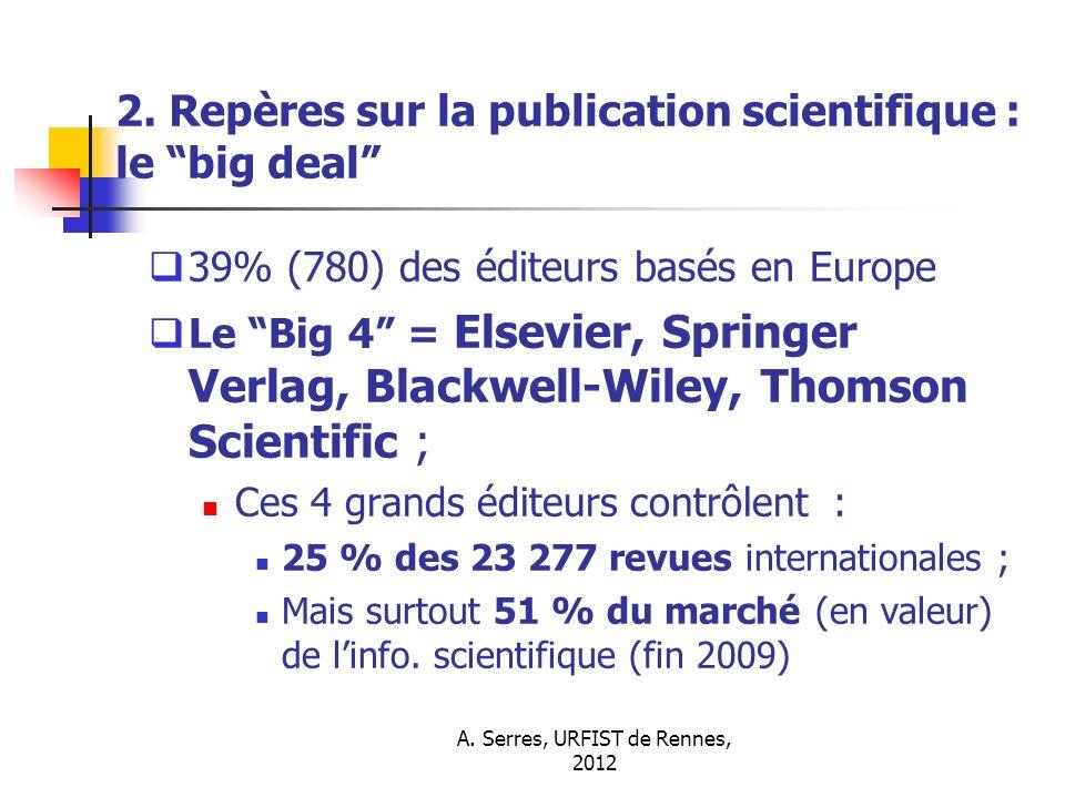 A. Serres, URFIST de Rennes, 2012 2. Repères sur la publication scientifique : le big deal 39% (780) des éditeurs basés en Europe Le Big 4 = Elsevier,