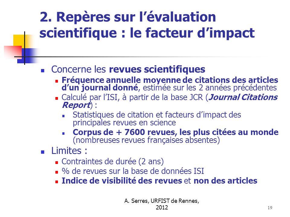 A. Serres, URFIST de Rennes, 2012 19 2. Repères sur lévaluation scientifique : le facteur dimpact Concerne les revues scientifiques Fréquence annuelle