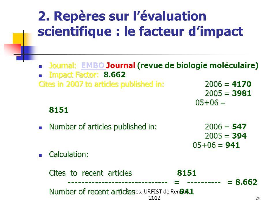 A. Serres, URFIST de Rennes, 2012 20 2. Repères sur lévaluation scientifique : le facteur dimpact Journal: Journal: EMBO Journal (revue de biologie mo