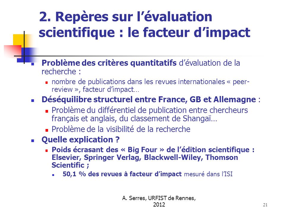 A. Serres, URFIST de Rennes, 2012 21 2. Repères sur lévaluation scientifique : le facteur dimpact Problème des critères quantitatifs dévaluation de la