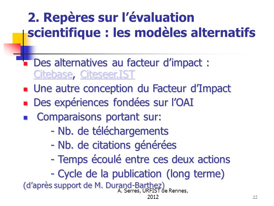 A. Serres, URFIST de Rennes, 2012 22 2. Repères sur lévaluation scientifique : les modèles alternatifs Des alternatives au facteur dimpact : Citebase,