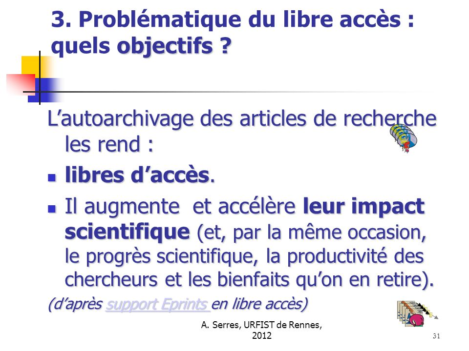A. Serres, URFIST de Rennes, 2012 31 objectifs ? 3. Problématique du libre accès : quels objectifs ? Lautoarchivage des articles de recherche les rend