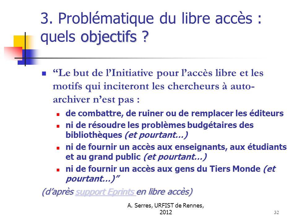A. Serres, URFIST de Rennes, 2012 32 objectifs ? 3. Problématique du libre accès : quels objectifs ? Le but de lInitiative pour laccès libre et les mo