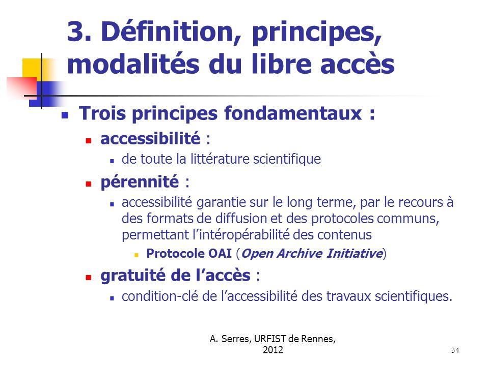 A. Serres, URFIST de Rennes, 2012 34 3. Définition, principes, modalités du libre accès Trois principes fondamentaux : accessibilité : de toute la lit
