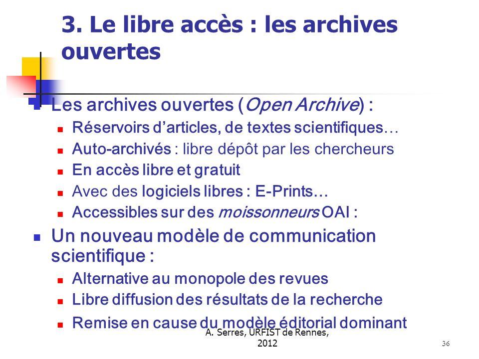 A. Serres, URFIST de Rennes, 2012 36 3. Le libre accès : les archives ouvertes Les archives ouvertes (Open Archive) : Réservoirs darticles, de textes