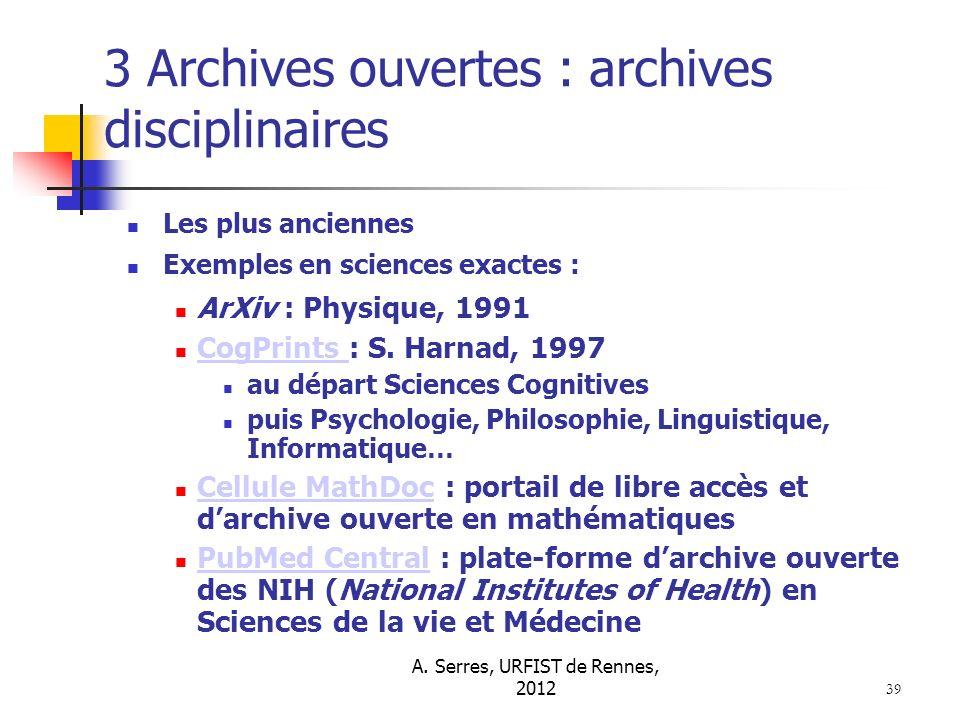 A. Serres, URFIST de Rennes, 2012 39 3 Archives ouvertes : archives disciplinaires Les plus anciennes Exemples en sciences exactes : ArXiv : Physique,