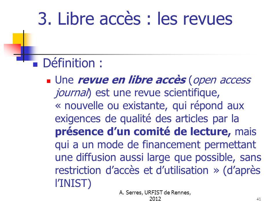 A. Serres, URFIST de Rennes, 2012 41 3. Libre accès : les revues Définition : Une revue en libre accès (open access journal) est une revue scientifiqu