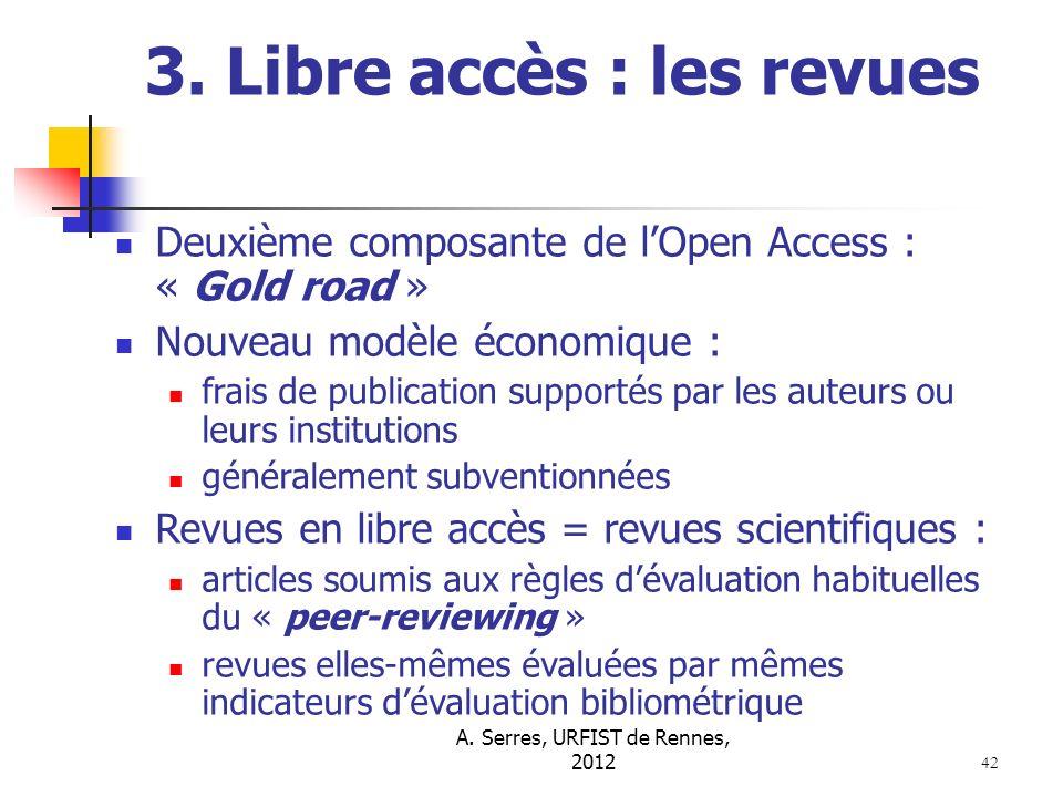 A. Serres, URFIST de Rennes, 2012 42 3. Libre accès : les revues Deuxième composante de lOpen Access : « Gold road » Nouveau modèle économique : frais