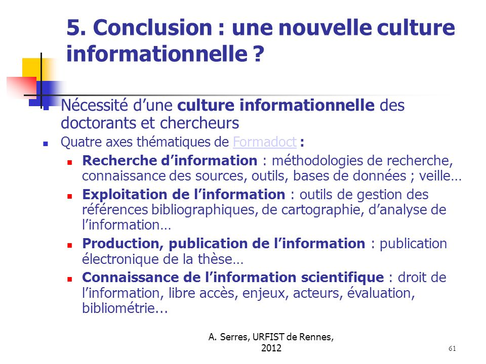 A. Serres, URFIST de Rennes, 2012 61 5. Conclusion : une nouvelle culture informationnelle ? Nécessité dune culture informationnelle des doctorants et