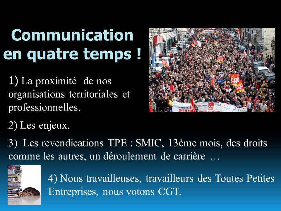 Communication en quatre temps ! 1) La proximité de nos organisations territoriales et professionnelles. 2) Les enjeux. ; 3) Les revendications TPE : S