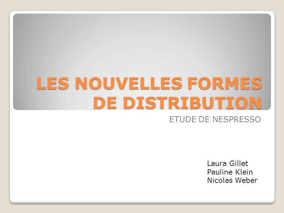 LES NOUVELLES FORMES DE DISTRIBUTION ETUDE DE NESPRESSO Laura Gillet Pauline Klein Nicolas Weber