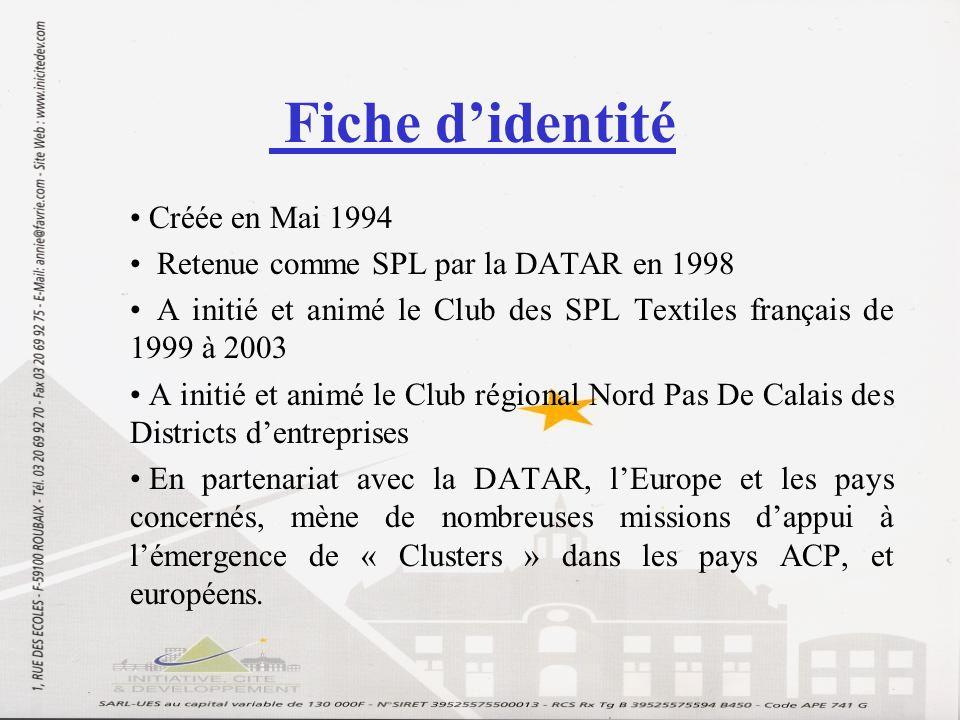 Fiche didentité Créée en Mai 1994 Retenue comme SPL par la DATAR en 1998 A initié et animé le Club des SPL Textiles français de 1999 à 2003 A initié et animé le Club régional Nord Pas De Calais des Districts dentreprises En partenariat avec la DATAR, lEurope et les pays concernés, mène de nombreuses missions dappui à lémergence de « Clusters » dans les pays ACP, et européens.