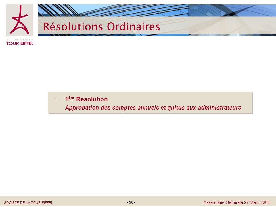 SOCIETE DE LA TOUR EIFFEL Assemblée Générale 27 Mars 2008 - 36 - Résolutions Ordinaires 1 ère Résolution Approbation des comptes annuels et quitus aux