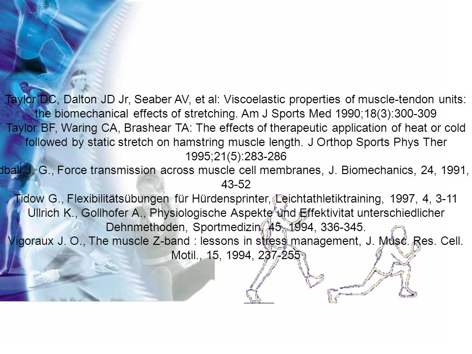 Taylor DC, Dalton JD Jr, Seaber AV, et al: Viscoelastic properties of muscle-tendon units: the biomechanical effects of stretching. Am J Sports Med 19
