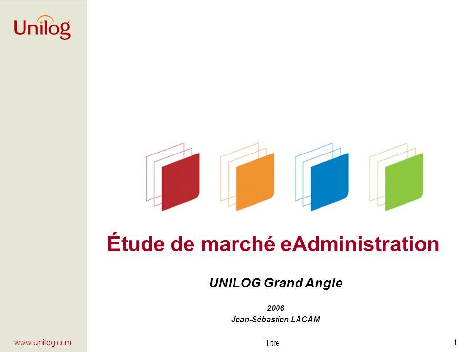 Titre 1 www.unilog.com UNILOG Grand Angle 2006 Jean-Sébastien LACAM Étude de marché eAdministration