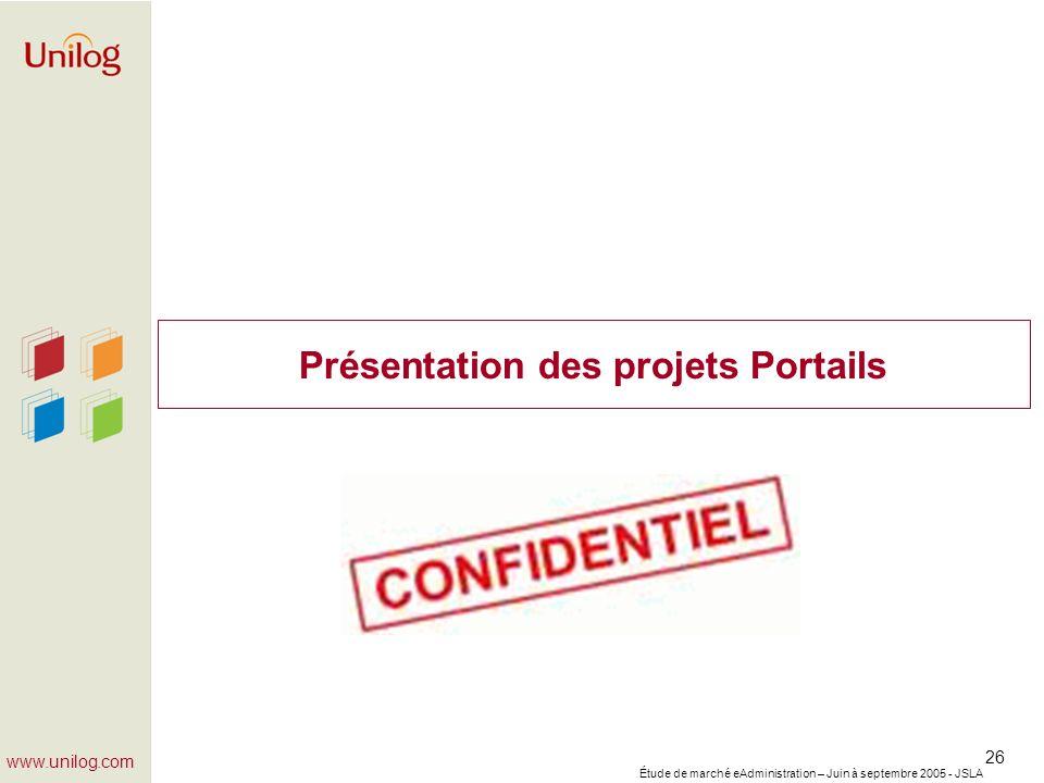 Étude de marché eAdministration – Juin à septembre 2005 - JSLA 26 www.unilog.com Présentation des projets Portails